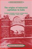 The Origins of Industrial Capitalism in India : Business Strategies and the Working Classes in Bombay, 1900-1940, Chandavarkar, Rajnarayan, 0521525950