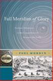 Full Meridian of Glory : Perilous Adventures in the Competition to Measure the Earth, Murdin, Paul, 1441925953
