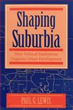 Shaping Suburbia : How Political Institutions Organize Urban Development, Lewis, Paul G., 0822955954