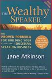 The Wealthy Speaker : The Proven Formula for Building Your Successful Speaking Business, Atkinson, Jane, 0978005953
