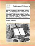 A Letter to the Right Honourable William Pitt, on the Subjects of Toleration and Church Establishments; Occasioned by His Speech Against the Repe, Joseph Priestley, 117064595X
