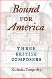 Bound for America : Three British Composers, Temperley, Nicholas, 0252075951