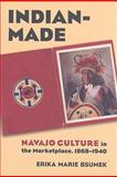 Indian-Made : Navajo Culture in the Marketplace, 1868-1940, Bsumek, Erika Marie, 0700615954