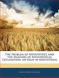 The Problem of Metaphysics and the Meaning of Metaphysical Explanation, Hartley Burr Alexander, 1141475952