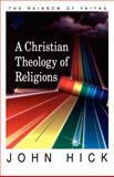 A Christian Theology of Religions : The Rainbow of Faiths, Hick, John, 0664255965
