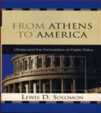 From Athens to America : Virtues and the Formulation of Public Policy, Solomon, Lewis D., 0739115960