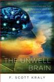 The Unwell Brain : Understanding the Psychobiology of Mental Health, Kraly, F. Scott, 039370596X