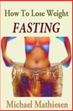 How to Lose Weight Fasting, Michael Mathiesen, 1500125962