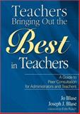 Teachers Bringing Out the Best in Teachers : A Guide to Peer Consultation for Administrators and Teachers, Blase, Jo and Blase, Joseph J., 1412925967