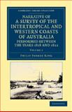 Narrative of a Survey of the Intertropical and Western Coasts of Australia, Performed Between the Years 1818 and 1822 : With an Appendix Containing Various Subjects Relating to Hydrography and Natural History, King, Phillip Parker, 1108045979