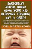 Seriously? You're Gonna Name Your Kid Slippery Fingers? Get a Grip!, Joel Kohn, 1479235970
