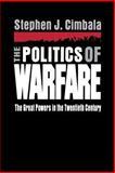 The Politics of Warfare : The Great Powers in the Twentieth Century, Cimbala, Stephen J., 0271015977
