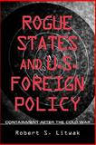 Rogue States and U. S. Foreign Policy : Containment after the Cold War, Litwak, Robert S., 0943875978
