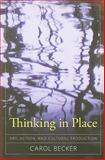 Thinking in Place : Art, Action, and Cultural Production, Becker, Carol, 1594515972
