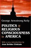Politics and Religious Consciousness in America, Kelly, George Armstrong, 0765805979