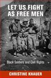 Let Us Fight As Free Men : Black Soldiers and Civil Rights, Knauer, Christine, 0812245970