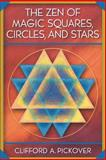 The Zen of Magic Squares, Circles, and Stars : An Exhibition of Surprising Structures Across Dimensions, Pickover, Clifford A., 0691115974