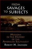 From Savages to Subjects : Missions in the History of the American Southwest, Jackson, Robert H., 0765605988
