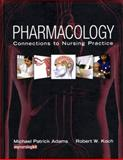 Pharmacology : Connections to Nursing Practice, Adams, Michael Patrick and Koch, Robert, 0131525999