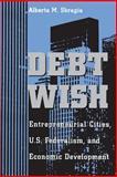Debt Wish : Entrepreneurial Cities, U. S. Federalism and Economic Development, Sbragia, Alberta M., 0822955997