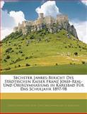 Sechster Jahres-Bericht Des Städtischen Kaiser Franz Josef-Real- Und Obergymnasiums in Karlsbad Für Das Schuljahr 1897-98, , 1141325993