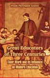 Great Educators of Three Centuries : Their Work and its Influence on Modern Education, Graves, Frank Pierrepont, 1410215997
