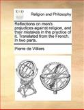 Reflections on Men's Prejudices Against Religion, and Their Mistakes in the Practice of It Translated from the French in Two Parts, Pierre de Villiers, 1140925997