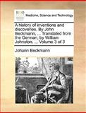 A History of Inventions and Discoveries by John Beckmann, Translated from the German, by William Johnston, Johann Beckmann, 1140845993