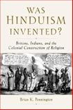 Was Hinduism Invented? : Britons, Indians, and the Colonial Construction of Religion, Pennington, Brian K., 0195326008
