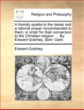 A Friendly Epistle to the Deists and a Rational Prayer Recommended to Them, in Order for Their Conversion to the Christian Religion by Edward Gol, Edward Goldney, 1140756001