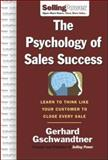 The Psychology of Sales Success : Learn to Think Like Your Customer to Close Every Sale, Gschwandtner, Gerhard, 0071476008