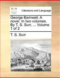 George Barnwell a Novel in Two Volumes by T S Surr, Volume 1 Of, T. S. Surr, 1170676006