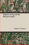 Brigham Young and His Mormon Empire, Frank J. Cannon, 1406756008