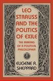 Leo Strauss and the Politics of Exile : The Making of a Political Philosopher, Sheppard, Eugene R., 158465600X