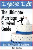 I Guess I Do : Best Practices in Marriage: the Ultimate Marriage Survival Guide Book 2, Benjamin Donley, 1940816009