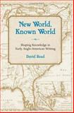 New World, Known World : Shaping Knowledge in Early Anglo-American Writing, Read, David, 0826216005