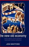 The New Old Economy : Networks, Institutions, and the Organizational Transformation of American Manufacturing, Whitford, Josh, 0199286019
