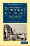 From Cyprus to Zanzibar by the Egyptian Delta : The Adventures of a Journalist in the Isle of Love, the Home of Miracles, and the Land of Cloves, Vizetelly, Edward Henry, 1108046010