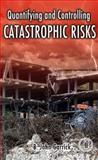 Quantifying and Controlling Catastrophic Risks, Garrick, B. John, 0123746019