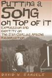Putting a Song on Top of It : Expression and Identity on the San Carlos Apache Reservation, Samuels, David W., 081652601X