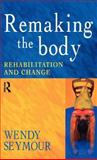 Remaking the Body : Rehabilitation and Change, Seymour, Wendy, 0415186013
