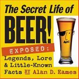 Secret Life of Beer!, Alan D. Eames, 1580176011