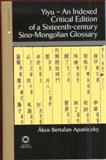 Yiyu - An Indexed Critical Edition of the 16th Century Sino-Mongolian Glossary, Apatoczky, Akos B., 1905246021