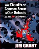 The Death of Common Sense in Our Schools and What You Can Do about It!, Grant, Jim, 1934026026
