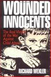 Wounded Innocents : The Real Victims of the War Against Child Abuse, Wexler, Richard, 0879756020
