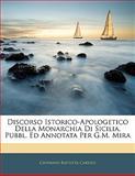 Discorso Istorico-Apologetico Della Monarchia Di Sicilia, Pubbl Ed Annotata per G M Mir, Giovanni Battista Caruso, 1142826023