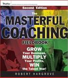 The Masterful Coaching Fieldbook : Grow Your Business, Multiply Your Profits, Win the Talent War!, Hargrove, Robert, 078798602X