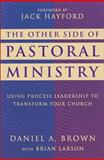 The Other Side of Pastoral Ministry : Using Process Leadership to Transform Your Church, Brown, Daniel A., 0310206022