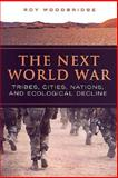 The Next World War : Tribes, Cities, Nations, and Ecological Decline, Woodbridge, Roy M. and Woodbridge, Roy, 0802086039