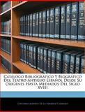 Catálogo Bibliográfico y Biográfico Del Teatro Antiguo Español Desde Su Origenes Hasta Mediados Del Siglo Xviii, , 1143786033